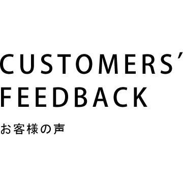 CUSTOMERS' FEEDBACK お客様の声