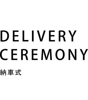 DELIVERY CEREMONY 納車式